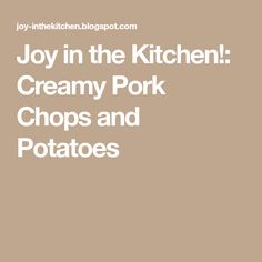 Joy in the Kitchen!: Creamy Pork Chops and Potatoes