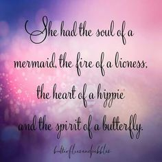She had the soul of a mermaid, the fire of a lioness, the heart of a hippie, and the spirit of a butterfly