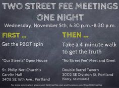 "NOVEMBER 5: LEARN THE TRUTH ABOUT THE PORTLAND STREET FEE  WHAT: ""No Street Fee"" Meet and Greet  WHEN: Wednesday, November 5th, 6:30 p.m. – 8:30 p.m.  WHERE: Double Barrel Tavern, 2002 SE Division St. (It's only a 4 minute walk. But because it's a bar, minors aren't allowed.)  http://www.nostreetfee.com/2014/10/november-5-learn-the-truth-about-the-portland-street-fee/"