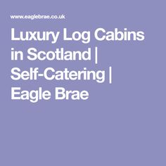 Luxury Log Cabins in Scotland | Self-Catering | Eagle Brae