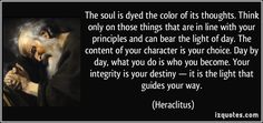 The soul is dyed the color of its thoughts. Think only on those things that are in line with your principles and can bear the light of day. The content of your character is your choice. Day by day, what you do is who you become. Your integrity is your destiny — it is the light that guides your way. - Heraclitus