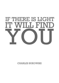 "blacklightrevolution: "" If there is light it will find you - Charles Bukowski """