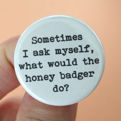 sometimes I ask myself, what would the honey badger do. 1.25 inch button. because Honey Badger kicks major butt.. $1.40, via Etsy.
