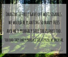 Imagine if trees gave off wifi signals. We would be planing so many trees and we'd probably save the planet too. Too bad they only produce the oxygen we breathe. #recycle #eco