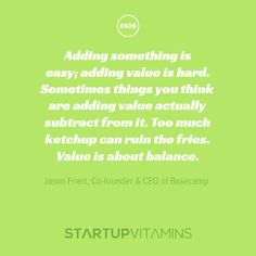 """""""Adding something is easy; adding value is hard. Sometimes things you think are adding value actually subtract from it. Too much ketchup can ruin the fries. Value is about balance."""" - Jason Fried, Co-founder & CEO of Basecamp"""