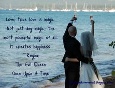 """Love; true love is magic.  Not just any magic, the   most powerful magic of all.  It creates happiness.""   ~Regina, The Evil Queen,  Once Upon A Time"