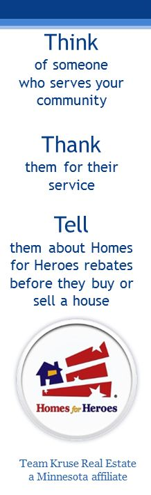 Military, Firefighters, Police Officers, Health Care Workers, and Teachers qualify to receive a rebate at closing - 25% of the Homes for Heroes realtor affiliate commission!!  Homes for Heroes was founded on the belief that service deserves its rewards. In Minnesota, contact Team Kruse Real Estate in their Woodbury office. Serving Woodbury, Cottage Grove, Oakdale and surrounding areas.   www.teamkruse.com