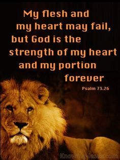 Psalms My flesh and my heart may fail, but God is the strength of my heart and my portion forever. Biblical Quotes, Bible Verses Quotes, Bible Scriptures, Lion Bible Verse, Prayer Quotes, Bible Art, Lion Of Judah Jesus, Psalm 73 26, Christian Warrior