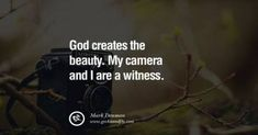 God creates the beauty. – Mark Denman 20 Quotes about Photography by Famous Photographer quotes 20 Quotes About Photography By Famous Photographer Tumblr Quotes, Old Quotes, Life Quotes, Preach Quotes, Jesus Quotes, Funny Quotes, Photo Quotes, Picture Quotes, Picture Ideas