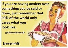 If you are having anxiety over something you've said or done, just remember that 90% of the world only cares what you look like. ...if interested, for more ecards, you can check out my board here: http://www.pinterest.com/rustyfox7/ecards-not-group-board/