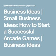 Business Ideas | Small Business Ideas: How to Start a Successful Arcade Games | Business Ideas