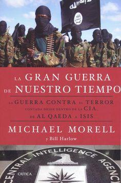 """La gran guerra de nuestro tiempo : la """"Guerra contra el terror"""" contada desde dentro de la CIA, de Al Qaeda a ISIS / Michael Morell"""