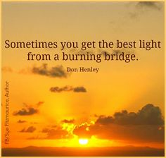 Don Henley on burning bridges Great Quotes, Quotes To Live By, Inspirational Quotes, Awesome Quotes, Meaningful Quotes, Clever Quotes, Random Quotes, Uplifting Quotes, Motivational