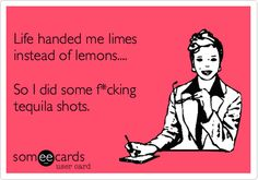 Funny Breakup Ecard: Life handed me limes instead of lemons.... So I did some f*cking tequila shots.