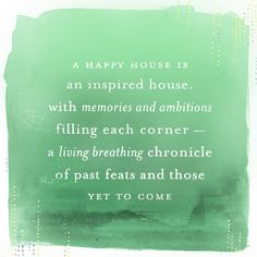A happy house is an inspired house, with memories and ambitions filling each corner - a living breathing chronicle of past feats and those yet to come. Positive Quotes, Motivational Quotes, Inspirational Quotes, Words Quotes, Wise Words, Sayings, Pretty Quotes, Awesome Quotes, Happy House