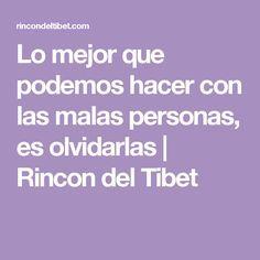 Lo mejor que podemos hacer con las malas personas, es olvidarlas   Rincon del Tibet