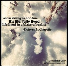 Snow skiing is not fun. It's life, fully lived, life lived in a blaze of reality. -Dolores LaChapelle (July 1926 - January a legendary american mountaineer, skier, and author Skiing Quotes, Sport Quotes, Snowboarding Quotes, Big Mountain, Mountain Quotes, Ski Racing, Ski Season, Snow Skiing, Ski And Snowboard