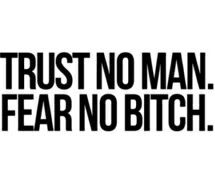 Fear not a bitch, trust not a man.