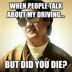 When people complain about my driving…if you are alive then I'm doing good! :-)