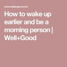 How to wake up earlier and be a morning person   Well+Good