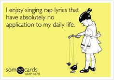 Free and Funny Confession Ecard: I enjoy singing rap lyrics that have absolutely no application to my daily life. Create and send your own custom Confession ecard. Someecards, Mtv, Hiphop, Just For Laughs, Just For You, Rap Lyrics, Youre My Person, Haha Funny, Funny Stuff