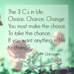 The 3 C's In life choice, chance, change. .