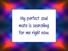 My perfect soul mate is searching for me right now. ~ Daily Affirmation for April 9, 2013