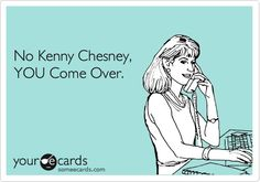 """goes right along with the """"no Luke Bryan you shake it for me"""" ecard haha No Kenny Chesney, YOU come over."""