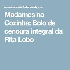 Madames na Cozinha: Bolo de cenoura integral da Rita Lobo
