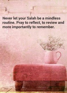 Never let our Salah be a mindless routine. Pray to reflect, to review and more importantly, to remember (to focus on our recitation and to Whom we are praying to).