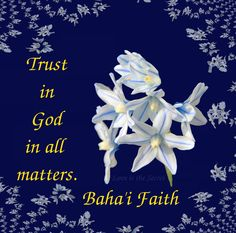 Trust in God in all matters. Baha'i Faith ('Abdu'l-Bahá, Tablets of 'Abdu'l-Bahá v2, p. 413) Source: http://www.bahaiquotes.com/quotepage.php?Quotes%2FTrust