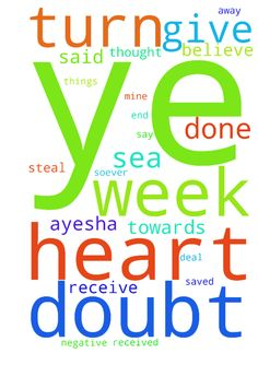 Lord, I will give you a week to turn Ayesha's heart -  Lord, I will give you a week to turn Ayeshas heart towards me. It is said Therefore I say unto you, What things soever ye desire, when ye pray, believe that ye receive them, and ye shall have them Mark 1124. I believe I received it, just as you said and it will be mine. There is no room for doubt. Let him ask in faith nothing wavering for he that wavers is like the wave of the sea, driven and tossed by the sea. Let. Not that man think he…