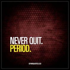 NEVER QUIT. PERIOD.