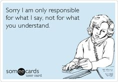 Sorry I am only responsible for what I say, not for what you understand.
