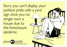Sorry you can't display your political pride with a yard sign since you no longer own a house due to the foreclosure epidemic.