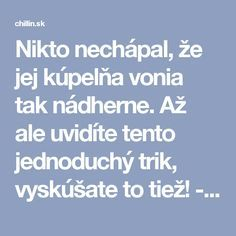 Nikto nechápal, že jej kúpelňa vonia tak nádherne. Až ale uvidíte tento jednoduchý trik, vyskúšate to tiež! - chillin.sk Home Recipes, Cleaning Hacks, Clever, Household, Homemade, Tips, Home Decor, Ideas, Toilet