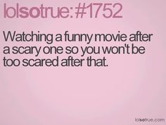 I ALWAYS do that.... Once I suggested putting on My Little Pony.... That was a scary movie, but My Little Pony was scarier