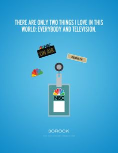 There are only two things i love in this world: everybody and television. - Kenneth Parcell.