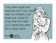 I may seem quiet and reserved, but if you mess with my children, I will break out a level of crazy that will make your nightmares seem like a happy place.