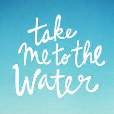 take me to the water ....