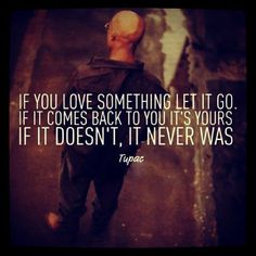 If you love something let it go. If it comes back to you it's yours. It it doesn't, it never was. ~Tupac Shakur #love #coming #belonging #quotes