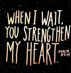 When I wait, You strengthen my heart-Psalm 27    Amen  2014 here's to waiting gracefully