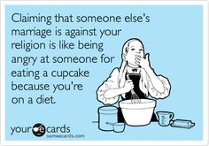 Claiming that someone else's marriage is against your religion is like being angry at someone for eating a cupcake because you're on a diet.