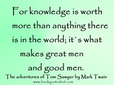 For knowledge is worth more than anything there is in the world; it`s what makes great men and good men.  The adventures of Tom Sawyer by Ma...