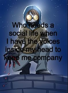 Who needs a social life when I have the voices inside my head to keep me company ~ Ticci Toby