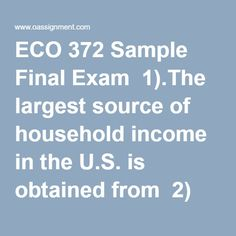 ECO 372 Sample Final Exam  1).The largest source of household income in the U.S. is obtained from  2) The market where business sell goods and services to households and the government is called the  3) Real gross domestic product is best defined as  4) Underemployment includes people  5) The Bureau of Economic Analysis is responsible for which of the following?  6) The Federal Reserve provides which of the following data?  7) Consider if the government instituted a 10 percent income tax…