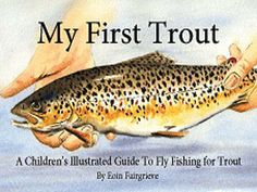 My First Trout - A Children's Illustrated Guide To  Fly Fishing for Trout.    Cool - hook 'em young.