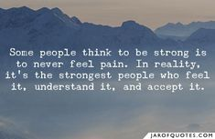 Image result for Some people think to be strong is to never feel pain. In reality, it's the strongest people who feel it, understand it, and accept it.