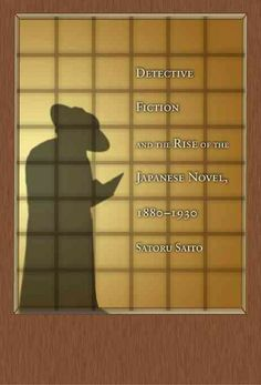 Detective fiction and the rise of the Japanese novel, 1880-1930 / Satoru Saito.