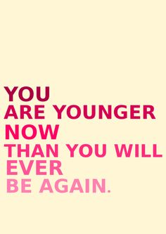 at this very moment you're the oldest you've ever been and the youngest you'll ever be again